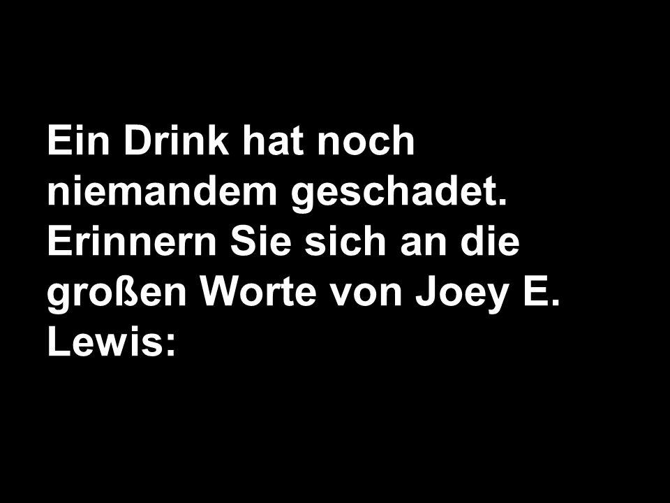 Ein Drink hat noch niemandem geschadet. Erinnern Sie sich an die großen Worte von Joey E. Lewis: