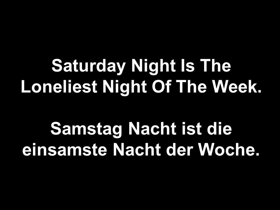 Saturday Night Is The Loneliest Night Of The Week. Samstag Nacht ist die einsamste Nacht der Woche.