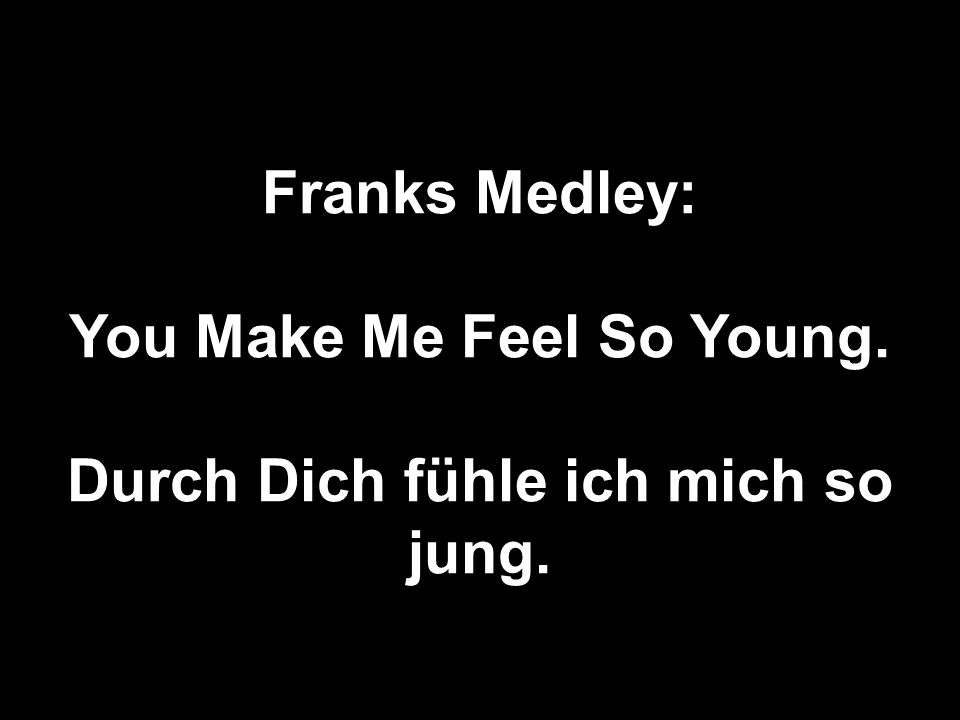Franks Medley: You Make Me Feel So Young. Durch Dich fühle ich mich so jung.