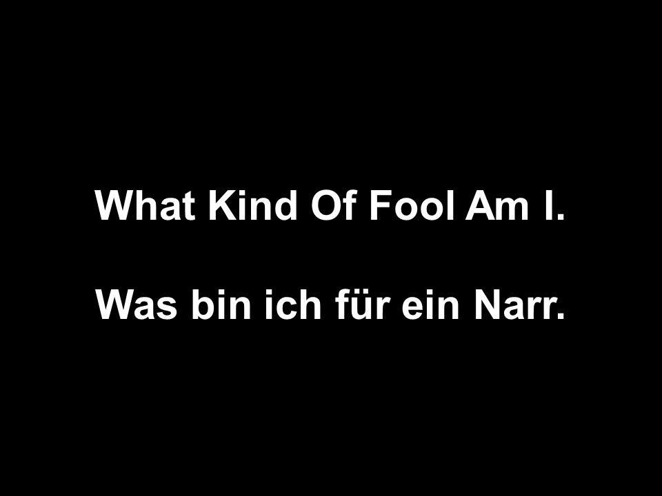 What Kind Of Fool Am I. Was bin ich für ein Narr.
