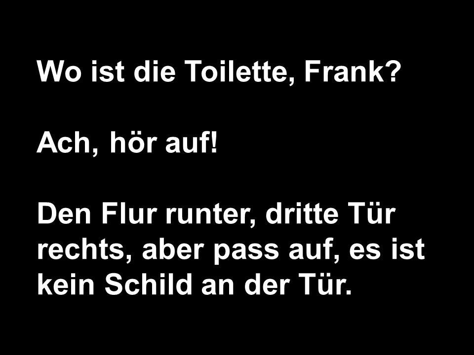 Wo ist die Toilette, Frank.Ach, hör auf.