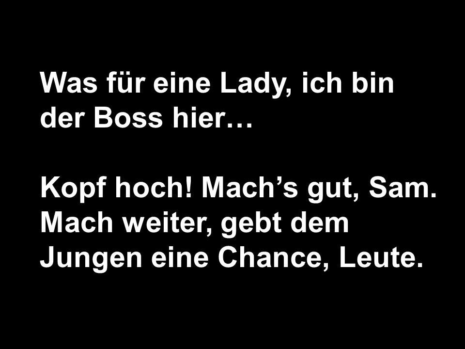 Was für eine Lady, ich bin der Boss hier… Kopf hoch.