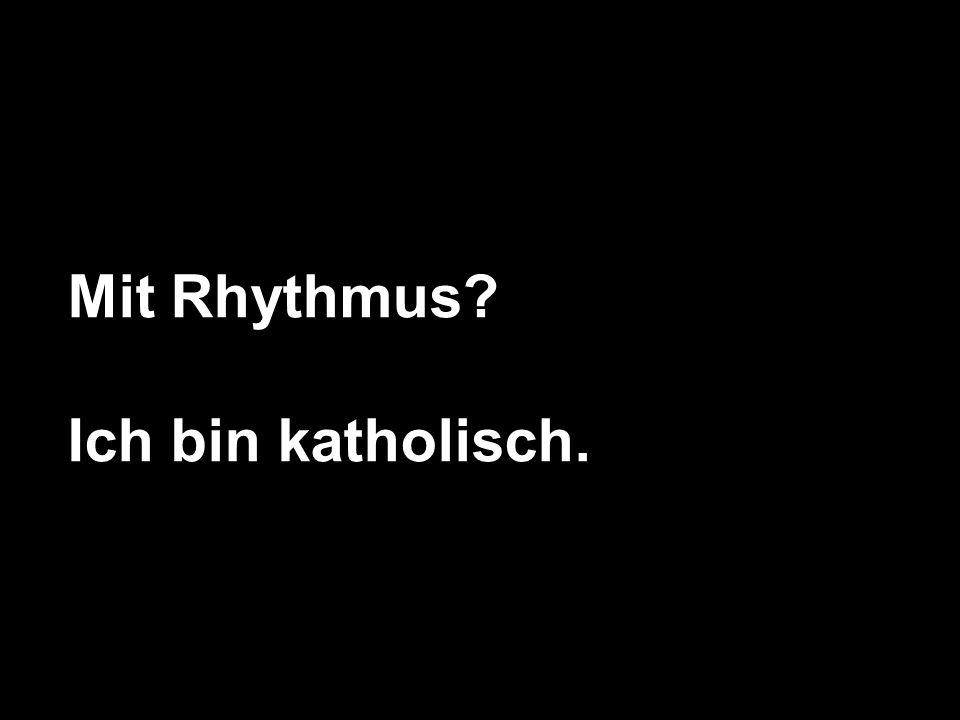 Mit Rhythmus? Ich bin katholisch.