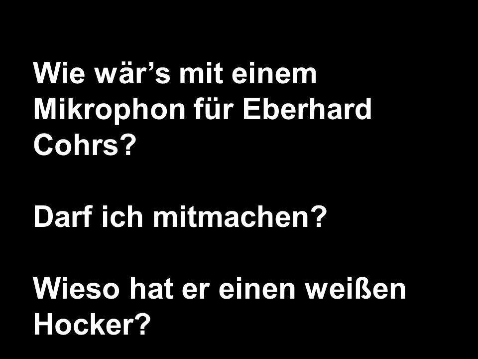 Wie wärs mit einem Mikrophon für Eberhard Cohrs.Darf ich mitmachen.