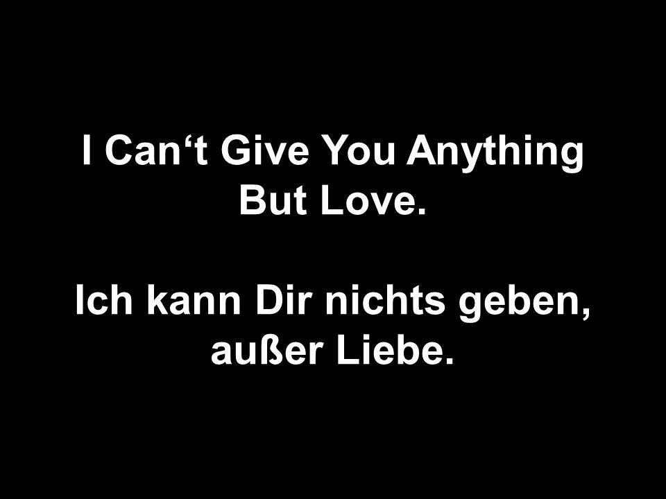 I Cant Give You Anything But Love. Ich kann Dir nichts geben, außer Liebe.