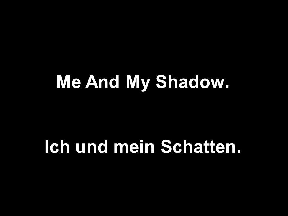 Me And My Shadow. Ich und mein Schatten.