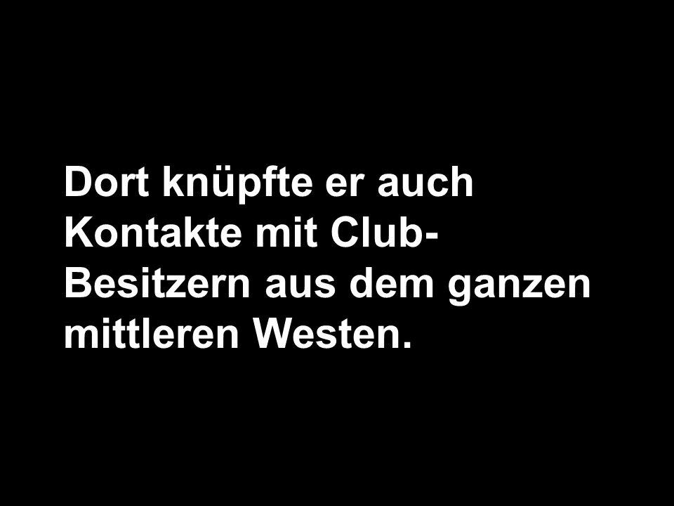 Dort knüpfte er auch Kontakte mit Club- Besitzern aus dem ganzen mittleren Westen.