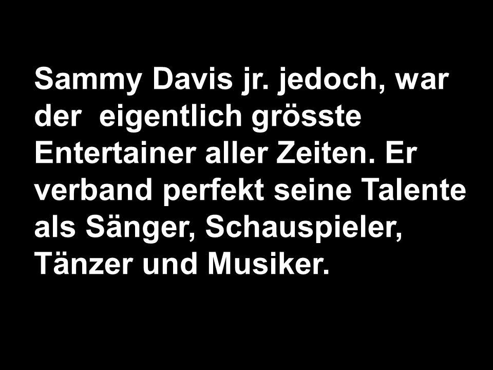 Sammy Davis jr.jedoch, war der eigentlich grösste Entertainer aller Zeiten.