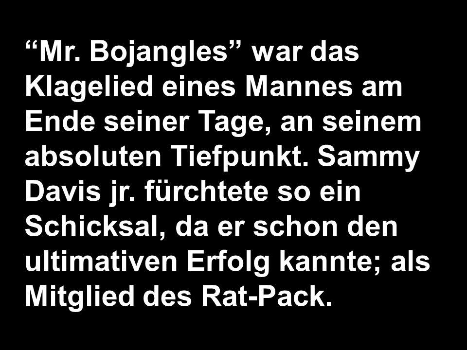 Mr.Bojangles war das Klagelied eines Mannes am Ende seiner Tage, an seinem absoluten Tiefpunkt.
