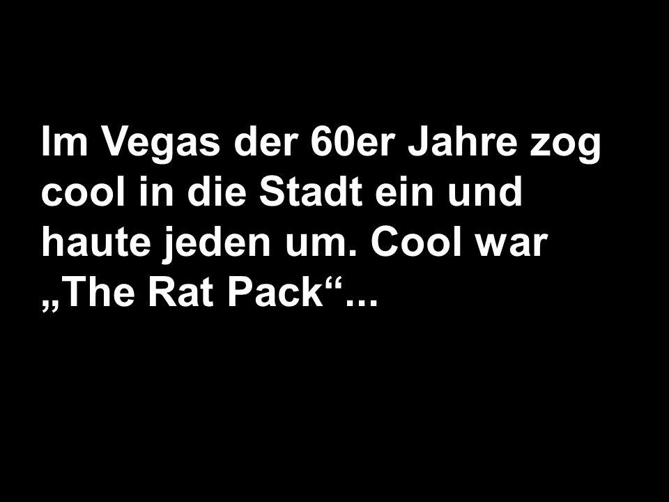 Im Vegas der 60er Jahre zog cool in die Stadt ein und haute jeden um. Cool warThe Rat Pack...