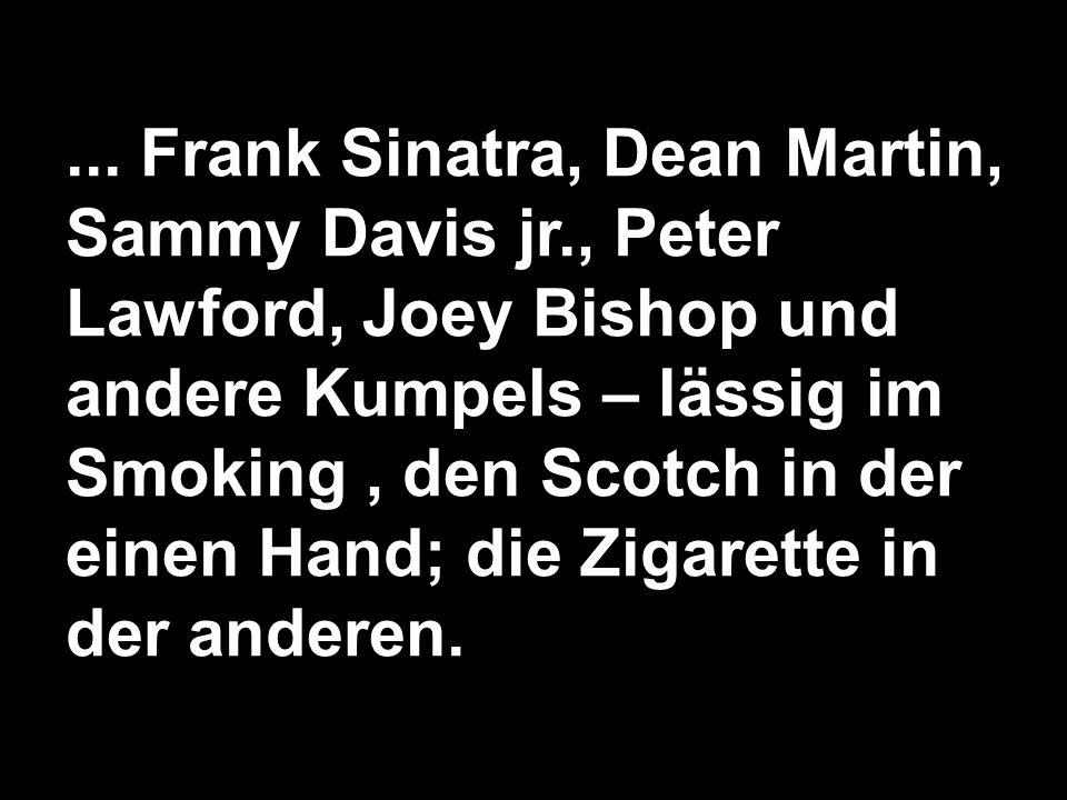 ... Frank Sinatra, Dean Martin, Sammy Davis jr., Peter Lawford, Joey Bishop und andere Kumpels – lässig im Smoking, den Scotch in der einen Hand; die
