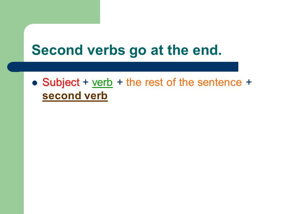 Second verbs go at the end. Subject Subject + verb + the rest of the sentence + second verb