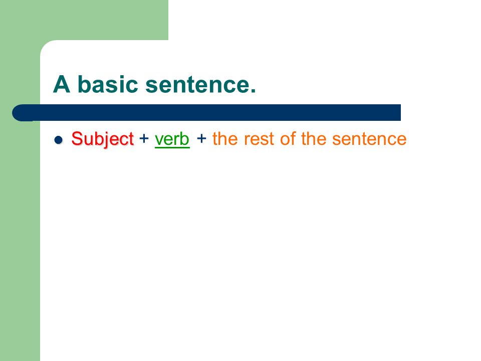 A basic sentence. Subject Subject + verb + the rest of the sentence