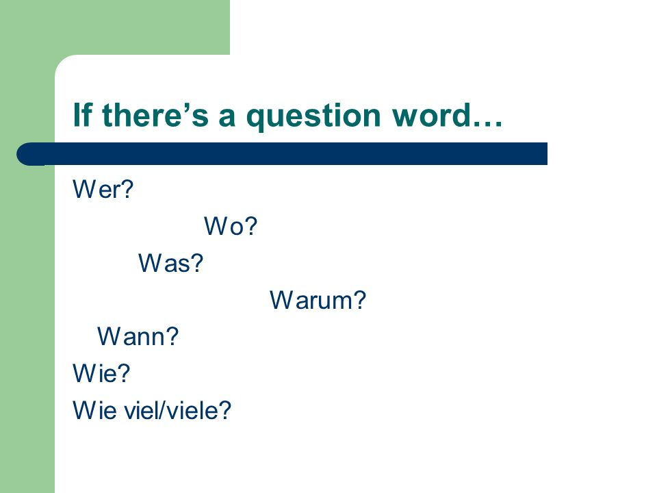 If theres a question word… Wer Wo Was Warum Wann Wie Wie viel/viele