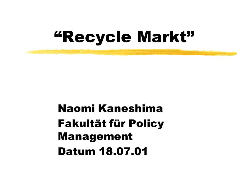 Recycle Markt Naomi Kaneshima Fakultät für Policy Management Datum 18.07.01