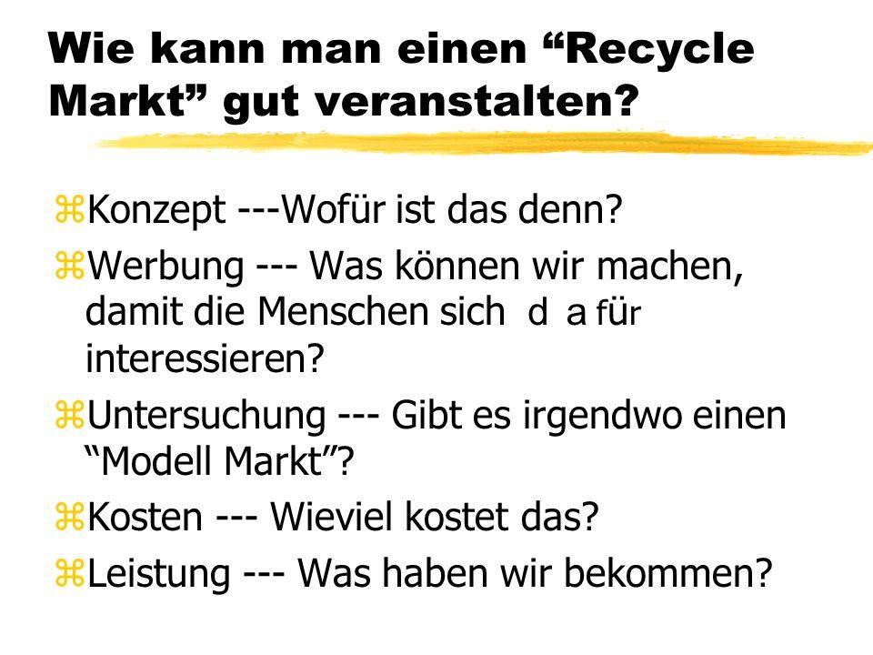 Wie kann man einen Recycle Markt gut veranstalten? zKonzept ---Wofür ist das denn? zWerbung --- Was können wir machen, damit die Menschen sich f ü r i