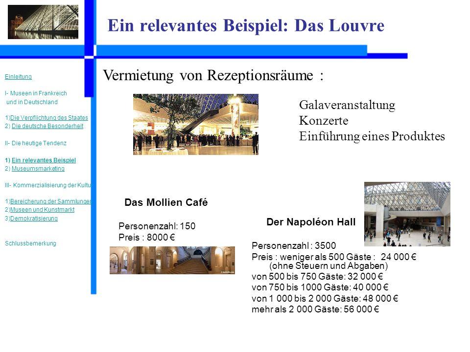 Ein relevantes Beispiel: Das Louvre Vermietung von Rezeptionsräume : Galaveranstaltung Konzerte Einführung eines Produktes Der Napoléon Hall Personenzahl : 3500 Preis : weniger als 500 Gäste : 24 000 (ohne Steuern und Abgaben) von 500 bis 750 Gäste: 32 000 von 750 bis 1000 Gäste: 40 000 von 1 000 bis 2 000 Gäste: 48 000 mehr als 2 000 Gäste: 56 000 Das Mollien Café Personenzahl: 150 Preis : 8000 Einleitung I- Museen in Frankreich und in Deutschland 1)Die Verpflichtung des StaatesDie Verpflichtung des Staates 2) Die deutsche BesonderheitDie deutsche Besonderheit II- Die heutige Tendenz 1) Ein relevantes BeispielEin relevantes Beispiel 2) MuseumsmarketingMuseumsmarketing III- Kommerzialisierung der Kultur 1)Bereicherung der SammlungenBereicherung der Sammlungen 2)Museen und KunstmarktMuseen und Kunstmarkt 3)DemokratisierungDemokratisierung Schlussbemerkung