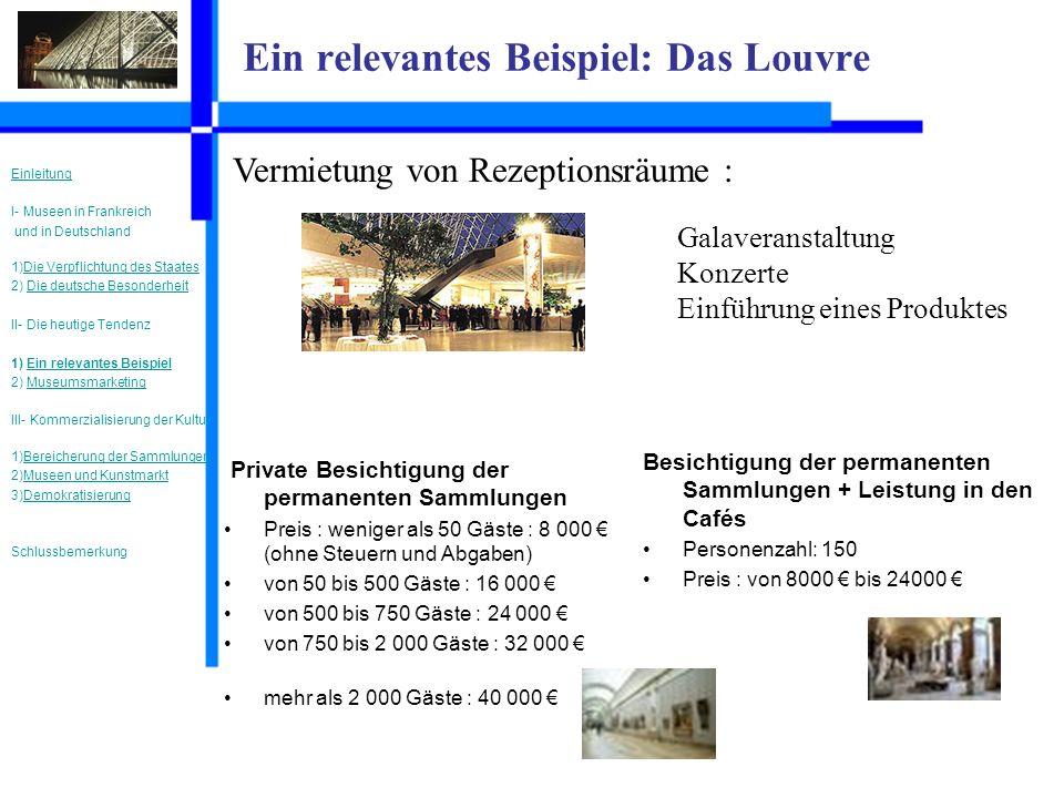 Ein relevantes Beispiel: Das Louvre Vermietung von Rezeptionsräume : Galaveranstaltung Konzerte Einführung eines Produktes Private Besichtigung der permanenten Sammlungen Preis : weniger als 50 Gäste : 8 000 (ohne Steuern und Abgaben) von 50 bis 500 Gäste : 16 000 von 500 bis 750 Gäste : 24 000 von 750 bis 2 000 Gäste : 32 000 mehr als 2 000 Gäste : 40 000 Besichtigung der permanenten Sammlungen + Leistung in den Cafés Personenzahl: 150 Preis : von 8000 bis 24000 Einleitung I- Museen in Frankreich und in Deutschland 1)Die Verpflichtung des StaatesDie Verpflichtung des Staates 2) Die deutsche BesonderheitDie deutsche Besonderheit II- Die heutige Tendenz 1) Ein relevantes BeispielEin relevantes Beispiel 2) MuseumsmarketingMuseumsmarketing III- Kommerzialisierung der Kultur 1)Bereicherung der SammlungenBereicherung der Sammlungen 2)Museen und KunstmarktMuseen und Kunstmarkt 3)DemokratisierungDemokratisierung Schlussbemerkung