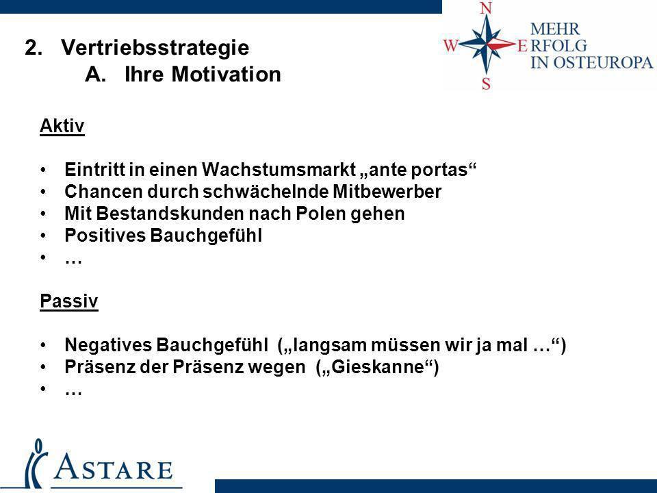 2. Vertriebsstrategie A. Ihre Motivation Aktiv Eintritt in einen Wachstumsmarkt ante portas Chancen durch schwächelnde Mitbewerber Mit Bestandskunden