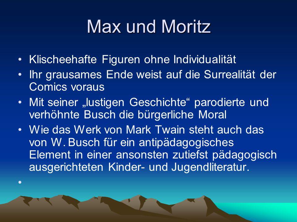 Max und Moritz Klischeehafte Figuren ohne Individualität Ihr grausames Ende weist auf die Surrealität der Comics voraus Mit seiner lustigen Geschichte parodierte und verhöhnte Busch die bürgerliche Moral Wie das Werk von Mark Twain steht auch das von W.