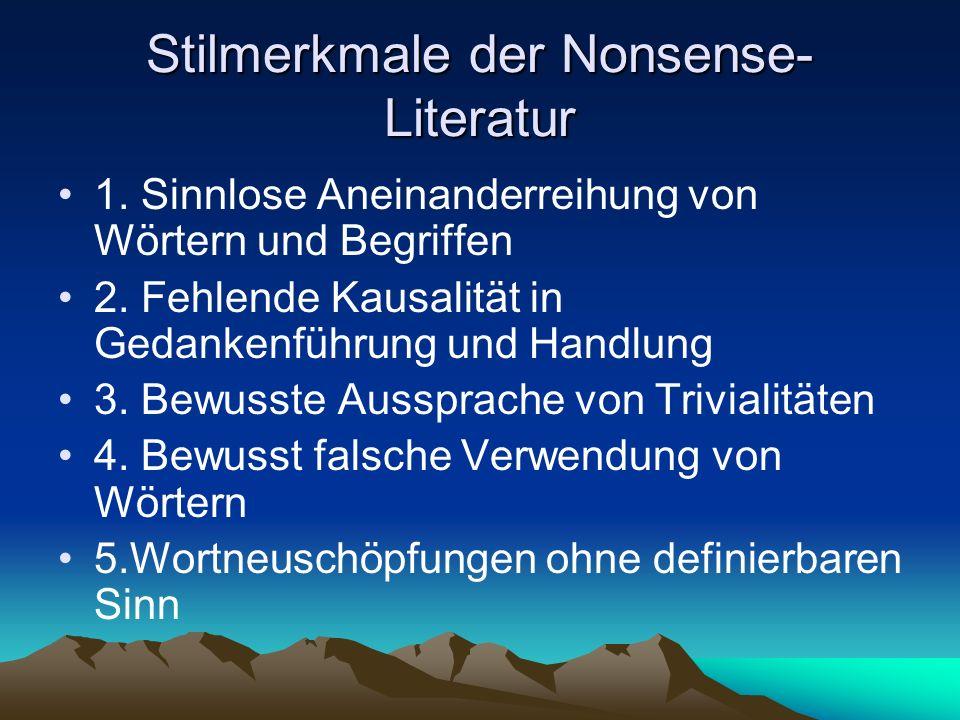 Stilmerkmale der Nonsense- Literatur 1. Sinnlose Aneinanderreihung von Wörtern und Begriffen 2. Fehlende Kausalität in Gedankenführung und Handlung 3.