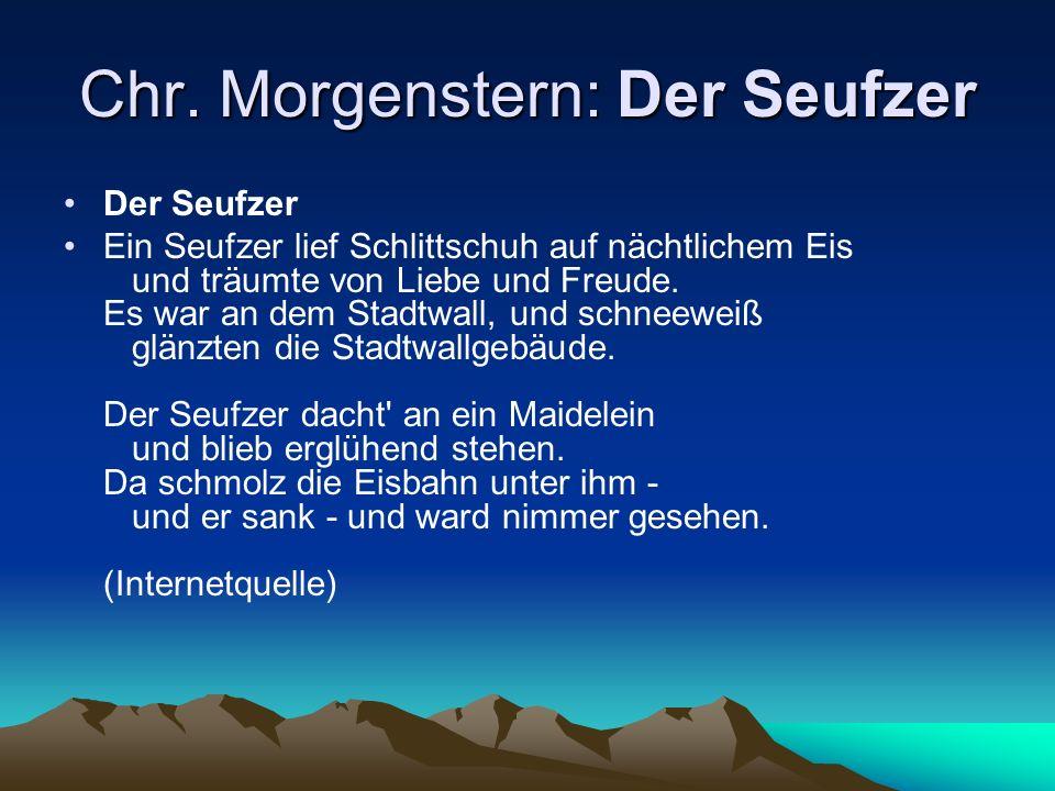 Chr. Morgenstern: Der Seufzer Der Seufzer Ein Seufzer lief Schlittschuh auf nächtlichem Eis und träumte von Liebe und Freude. Es war an dem Stadtwall,