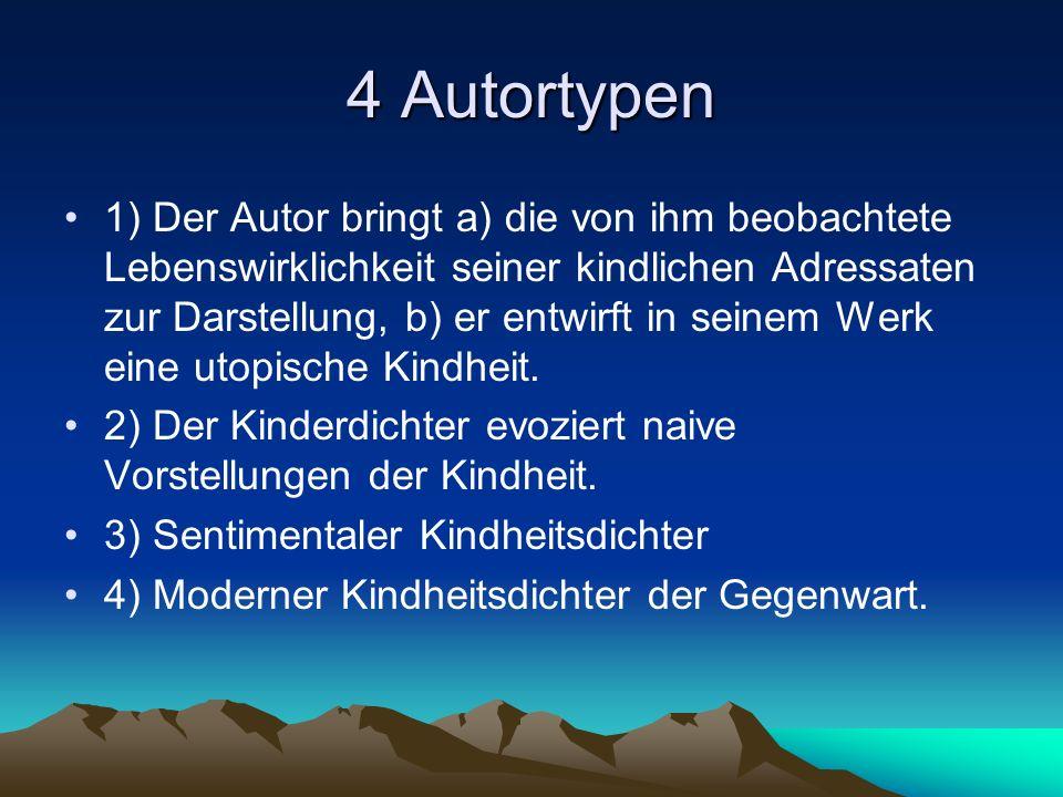 4 Autortypen 1) Der Autor bringt a) die von ihm beobachtete Lebenswirklichkeit seiner kindlichen Adressaten zur Darstellung, b) er entwirft in seinem Werk eine utopische Kindheit.
