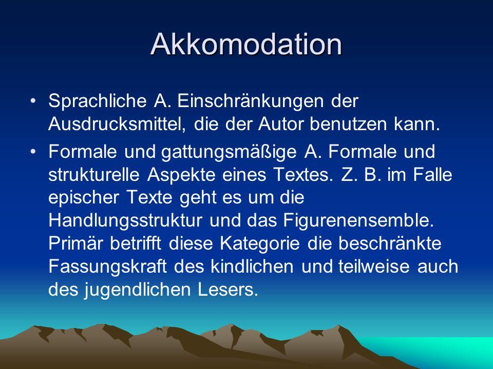 Akkomodation Sprachliche A. Einschränkungen der Ausdrucksmittel, die der Autor benutzen kann. Formale und gattungsmäßige A. Formale und strukturelle A
