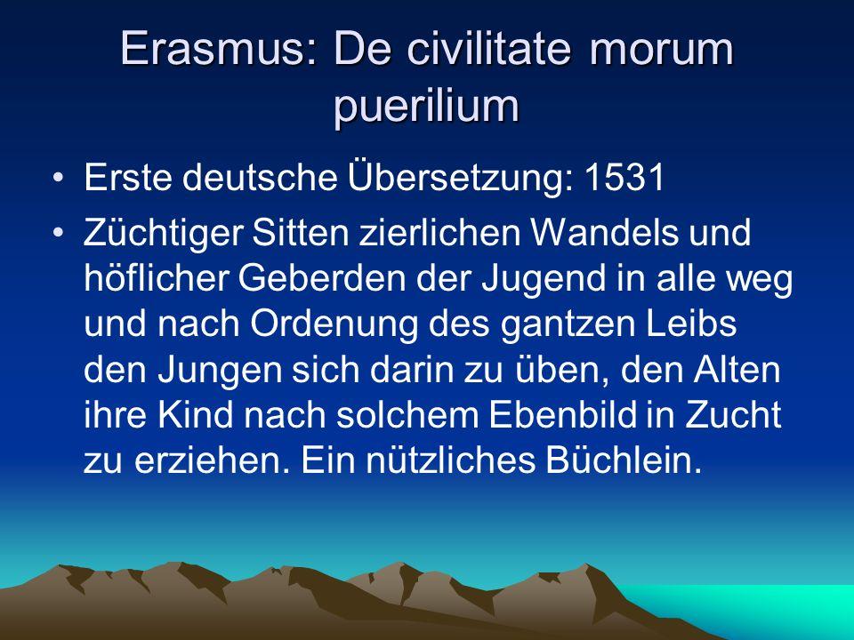Erasmus: De civilitate morum puerilium Erste deutsche Übersetzung: 1531 Züchtiger Sitten zierlichen Wandels und höflicher Geberden der Jugend in alle