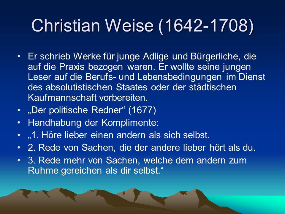 Christian Weise (1642-1708) Er schrieb Werke für junge Adlige und Bürgerliche, die auf die Praxis bezogen waren. Er wollte seine jungen Leser auf die