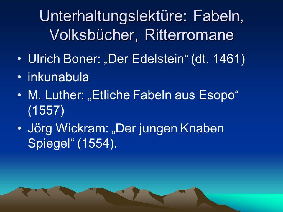 Unterhaltungslektüre: Fabeln, Volksbücher, Ritterromane Ulrich Boner: Der Edelstein (dt. 1461) inkunabula M. Luther: Etliche Fabeln aus Esopo (1557) J