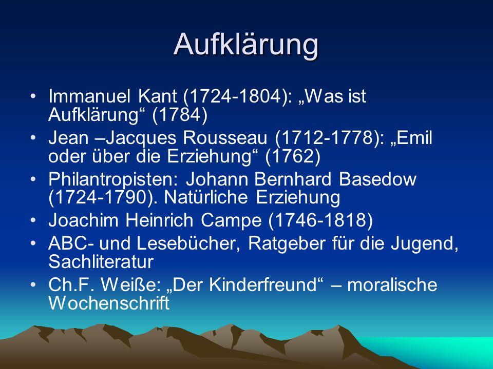 Aufklärung Immanuel Kant (1724-1804): Was ist Aufklärung (1784) Jean –Jacques Rousseau (1712-1778): Emil oder über die Erziehung (1762) Philantropisten: Johann Bernhard Basedow (1724-1790).
