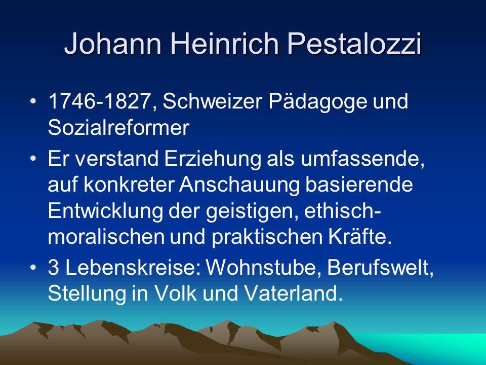 Johann Heinrich Pestalozzi 1746-1827, Schweizer Pädagoge und Sozialreformer Er verstand Erziehung als umfassende, auf konkreter Anschauung basierende Entwicklung der geistigen, ethisch- moralischen und praktischen Kräfte.