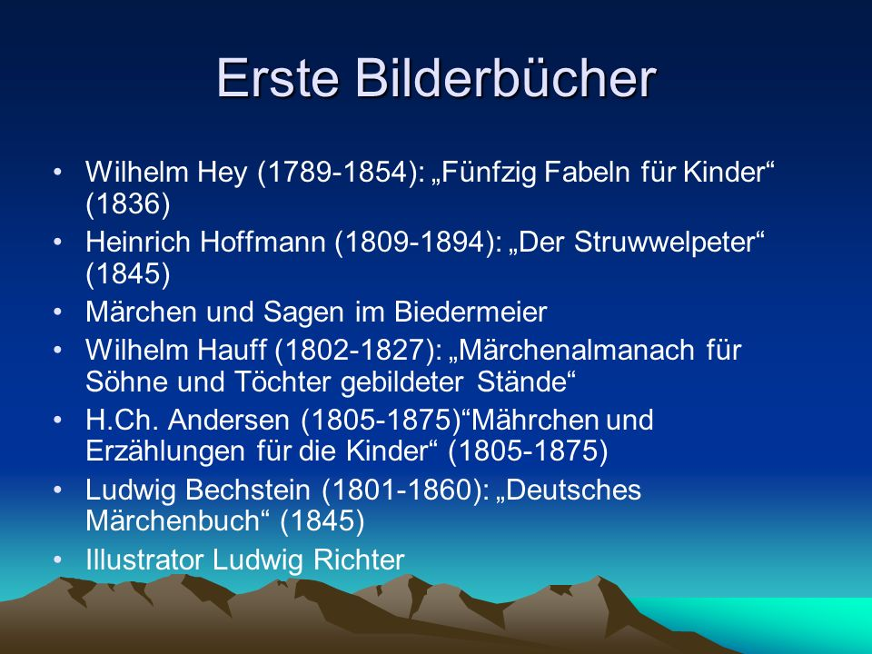 Erste Bilderbücher Wilhelm Hey (1789-1854): Fünfzig Fabeln für Kinder (1836) Heinrich Hoffmann (1809-1894): Der Struwwelpeter (1845) Märchen und Sagen im Biedermeier Wilhelm Hauff (1802-1827): Märchenalmanach für Söhne und Töchter gebildeter Stände H.Ch.