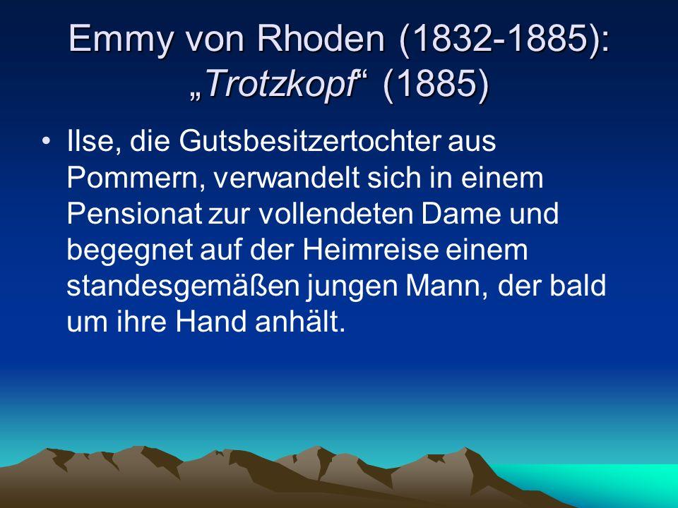 Emmy von Rhoden (1832-1885):Trotzkopf (1885) Ilse, die Gutsbesitzertochter aus Pommern, verwandelt sich in einem Pensionat zur vollendeten Dame und begegnet auf der Heimreise einem standesgemäßen jungen Mann, der bald um ihre Hand anhält.