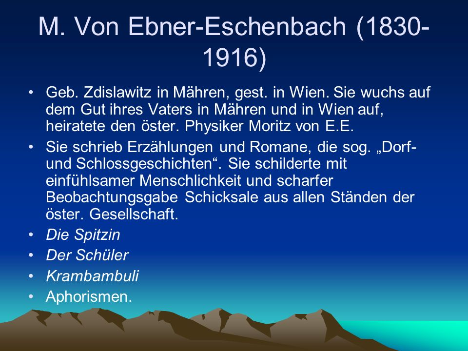 M. Von Ebner-Eschenbach (1830- 1916) Geb. Zdislawitz in Mähren, gest. in Wien. Sie wuchs auf dem Gut ihres Vaters in Mähren und in Wien auf, heiratete