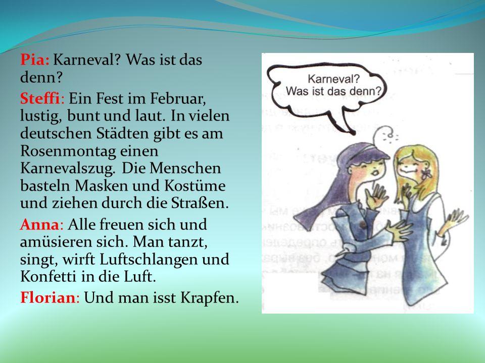 Pia: Karneval? Was ist das denn? Steffi: Ein Fest im Februar, lustig, bunt und laut. In vielen deutschen Städten gibt es am Rosenmontag einen Karneval