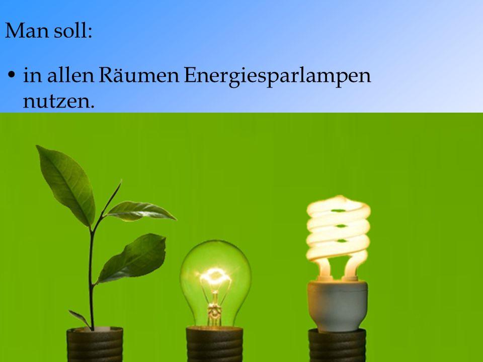 Man soll: in allen Räumen Energiesparlampen nutzen.