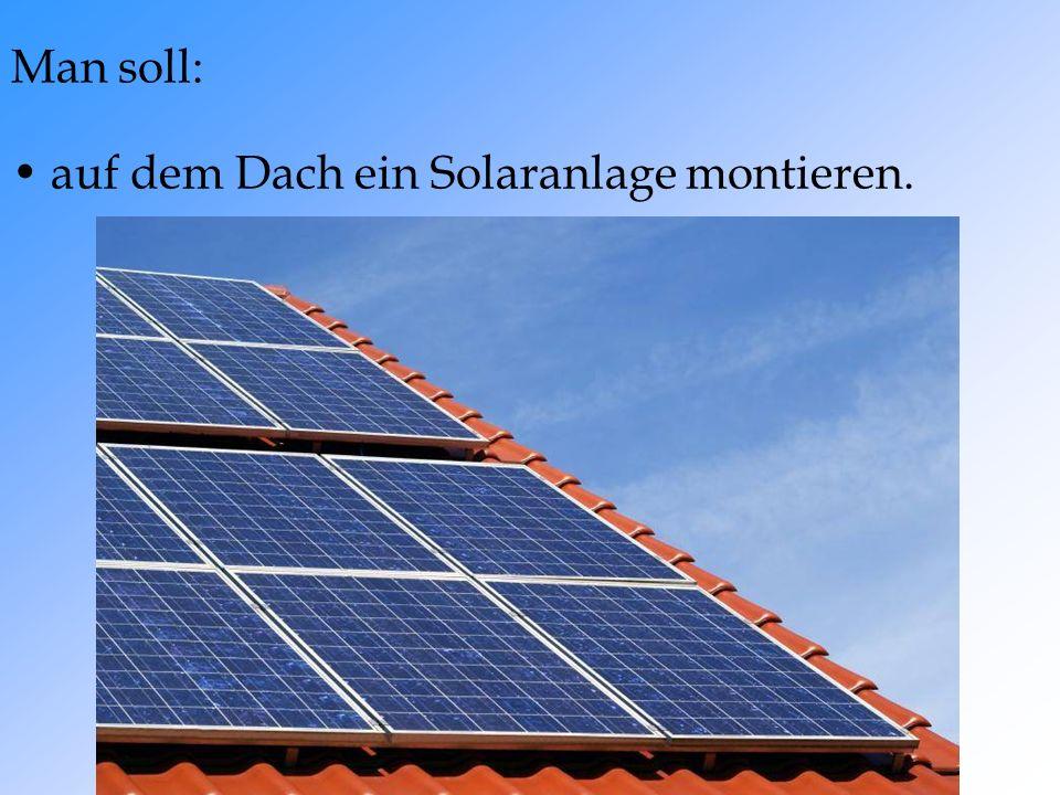 auf dem Dach ein Solaranlage montieren. Man soll: