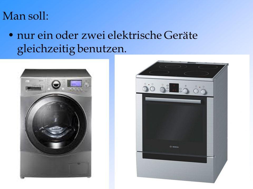 nur ein oder zwei elektrische Geräte gleichzeitig benutzen. Man soll: