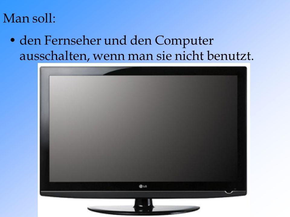 den Fernseher und den Computer ausschalten, wenn man sie nicht benutzt.