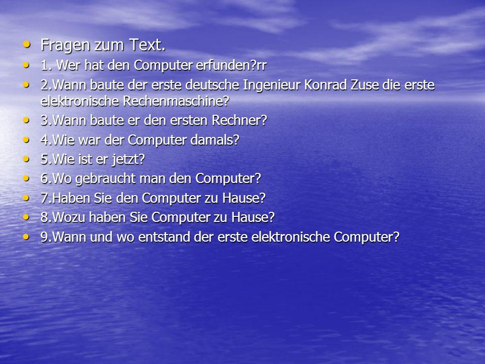 Fragen zum Text. Fragen zum Text. 1. Wer hat den Computer erfunden?rr 1. Wer hat den Computer erfunden?rr 2.Wann baute der erste deutsche Ingenieur Ko