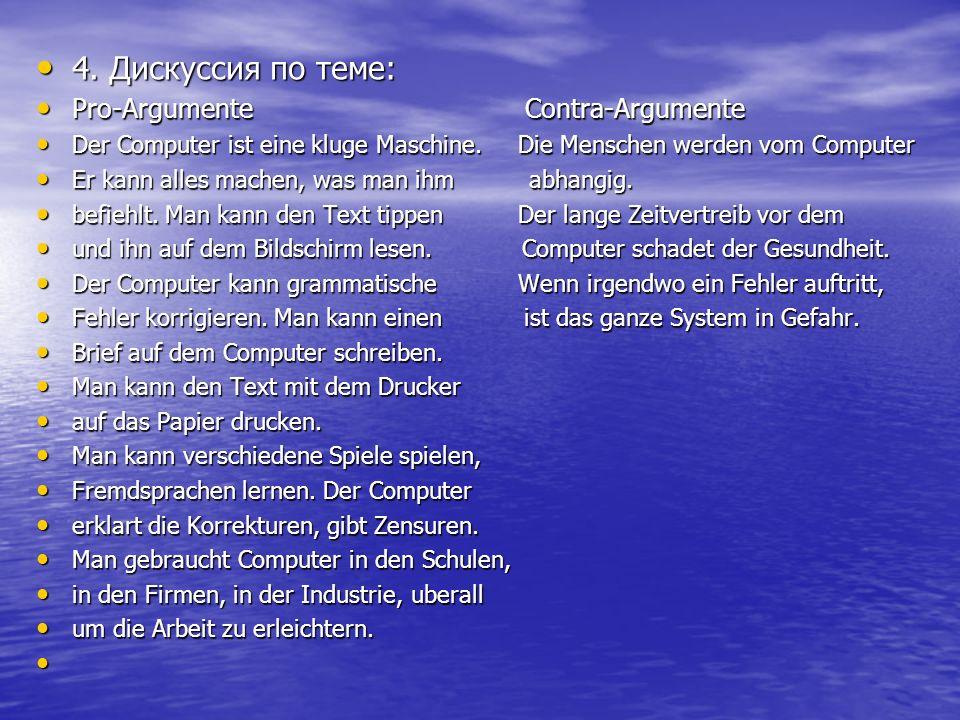4. Дискуссия по теме: 4. Дискуссия по теме: Pro-Argumente Contra-Argumente Pro-Argumente Contra-Argumente Der Computer ist eine kluge Maschine. Die Me