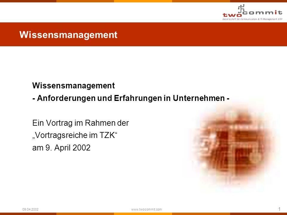 1 09.04.2002 www.twocommit.com Wissensmanagement - Anforderungen und Erfahrungen in Unternehmen - Ein Vortrag im Rahmen der Vortragsreiche im TZK am 9
