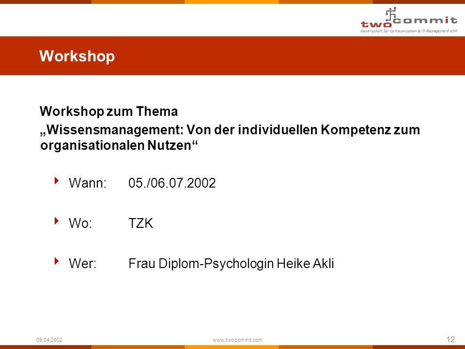 12 09.04.2002 www.twocommit.com Workshop Workshop zum Thema Wissensmanagement: Von der individuellen Kompetenz zum organisationalen Nutzen Wann: 05./06.07.2002 Wo:TZK Wer:Frau Diplom-Psychologin Heike Akli