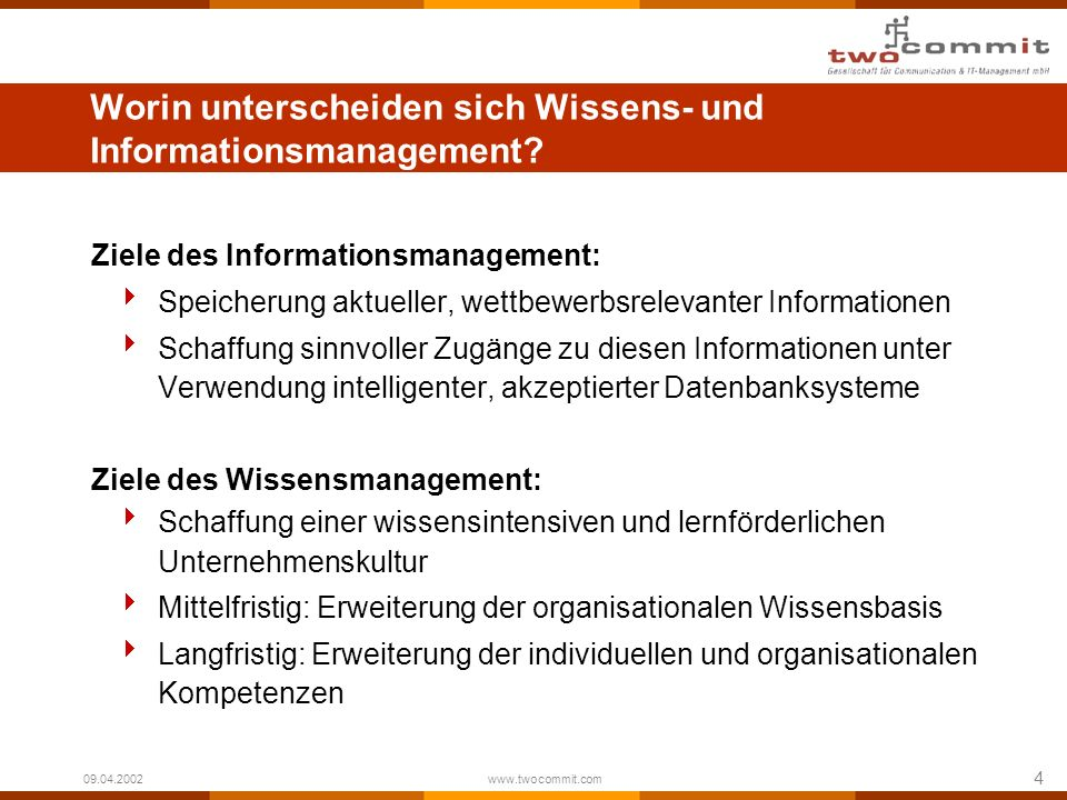 4 09.04.2002 www.twocommit.com Worin unterscheiden sich Wissens- und Informationsmanagement? Ziele des Informationsmanagement: Speicherung aktueller,