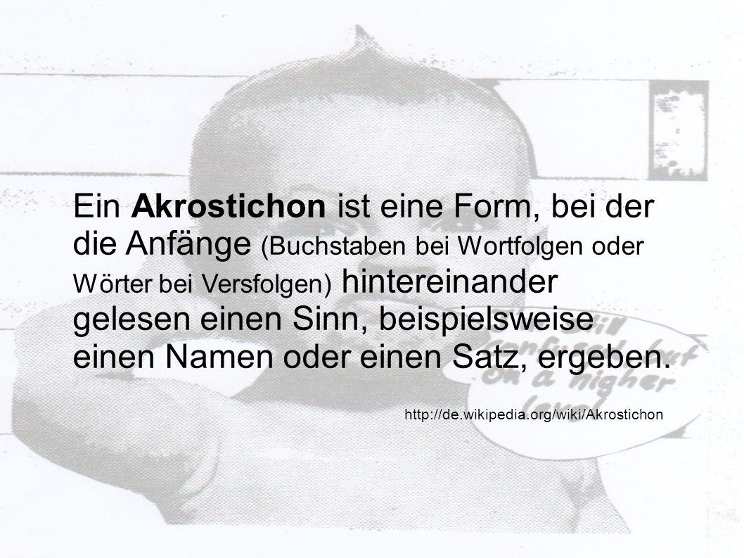 Ein Akrostichon ist eine Form, bei der die Anfänge (Buchstaben bei Wortfolgen oder Wörter bei Versfolgen) hintereinander gelesen einen Sinn, beispiels