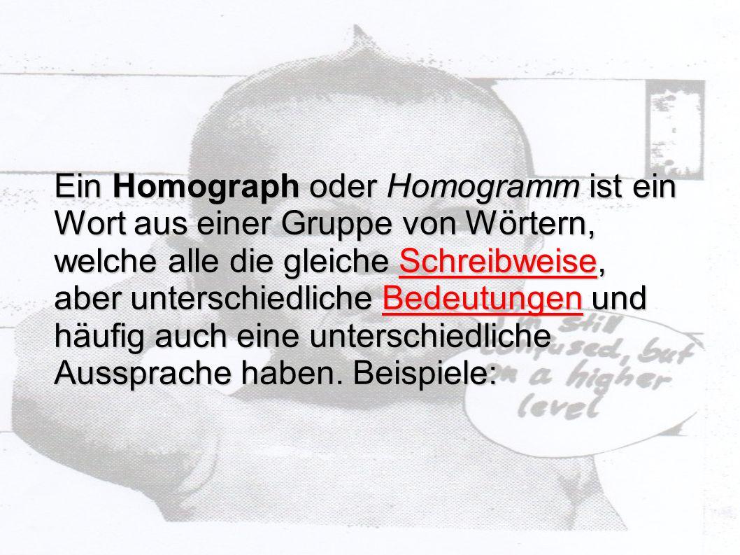 Ein Homograph oder Homogramm ist ein Wort aus einer Gruppe von Wörtern, welche alle die gleiche Schreibweise, aber unterschiedliche Bedeutungen und hä