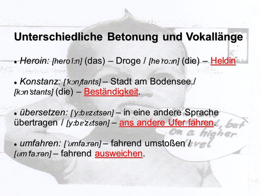 Unterschiedliche Betonung und Vokallänge Heroin: [hero ˈ i ː n] (das) – Droge / [he ˈ ro ːɪ n] (die) – Heldin Heroin: [hero ˈ i ː n] (das) – Droge / [