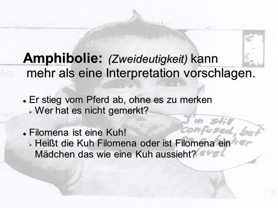 Amphibolie: (Zweideutigkeit) kann mehr als eine Interpretation vorschlagen. mehr als eine Interpretation vorschlagen. Er stieg vom Pferd ab, ohne es z